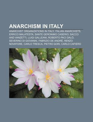 Anarchism in Italy: Anarchist Organizations in Italy, Italian Anarchists, Errico Malatesta, Sante Geronimo Caserio, Sacco and Vanzetti Books LLC