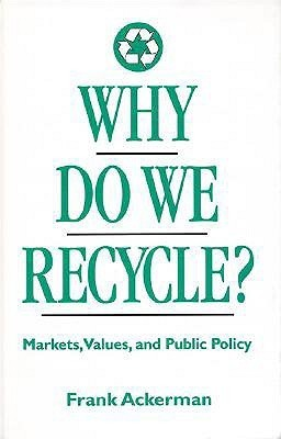 Why Do We Recycle?: Markets, Values, and Public Policy Frank Ackerman