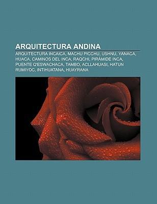 Arquitectura Andina: Arquitectura Incaica, Machu Picchu, Ushnu, Yanaca, Huaca, Caminos del Inca, Raqchi, Pir Mide Inca, Puente QEswachaca  by  Books LLC
