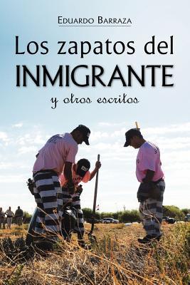 Los Zapatos del Inmigrante y Otros Escritos  by  Eduardo Barraza