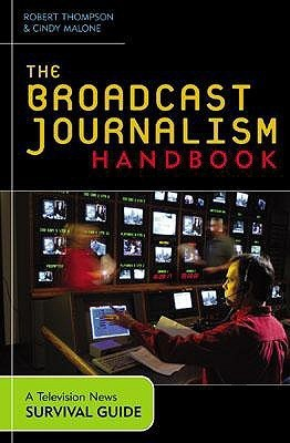 The Broadcast Journalism Handbook: A Television News Survival Guide Robert Thompson