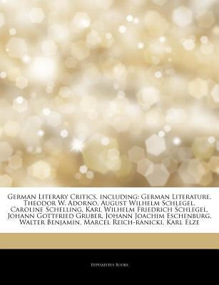 German Literary Critics, including: German Literature, Theodor W. Adorno, August Wilhelm Schlegel, Caroline Schelling, Karl Wilhelm Friedrich Schlegel, Johann Gottfried Gruber, Johann Joachim Eschenburg, Walter Benjamin, Marcel Reich-ranicki, Karl Elze Hephaestus Books