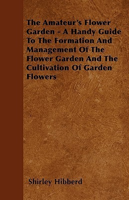 The Amateurs Flower Garden - A Handy Guide to the Formation and Management of the Flower Garden and the Cultivation of Garden Flowers Shirley Hibberd