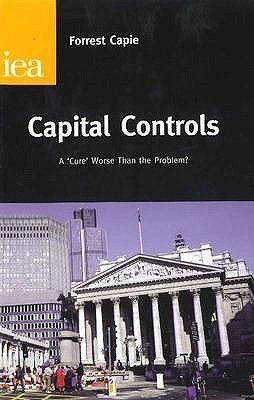 Capital Controls: A Cure Worse Than the Problem? Forrest Capie