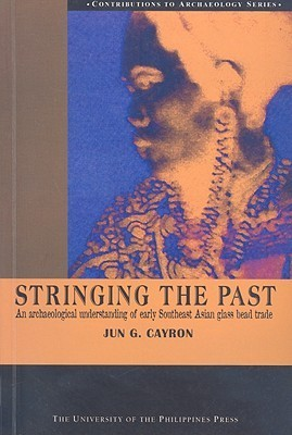 Stringing the Past: An Archaeological Understanding of Early Southeast Asian Glass Bead Trade  by  Jun G. Cayron