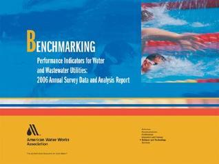 Benchmarking Performance Indicators For Water And Wastewater Utilities/ 2006 Annual Survey Data And Analysis Report  by  AWWA Staff