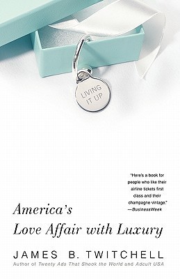 Living It Up: Americas Love Affair with Luxury  by  James B. Twitchell