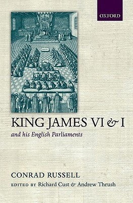 King James VI and I and His English Parliaments: The Trevelyan Lectures Delivered at the University of Cambridge 1995 Conrad Russell