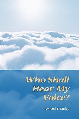 Who Shall Hear My Voice  by  Leonard E. Fairley