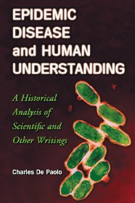 Epidemic Disease and Human Understanding: A Historical Analysis of Scientific and Other Writings  by  Charles De Paolo