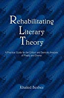 Rehabilitating Literary Theory: A Practical Guide for the Critical and Semiotic Analysis of Poetry and Drama Khaled Besbes