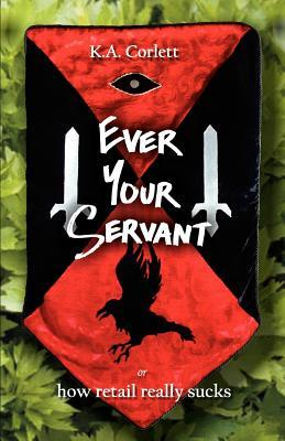 Ever Your Servant or How Retail Really Sucks  by  K. a. Corlett