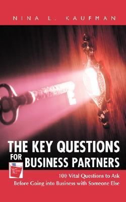 The Key Questions for Business Partners: 100 Vital Questions to Ask Before Going Into Business with Someone Else  by  Nina L. Kaufman