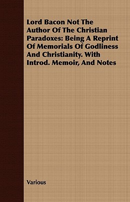 Lord Bacon Not the Author of the Christian Paradoxes: Being a Reprint of Memorials of Godliness and Christianity. with Introd. Memoir, and Notes  by  Various