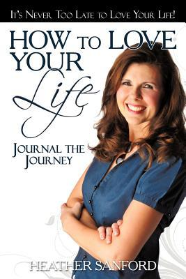 How to Love Your Life: Journal the Journey Heather Sanford