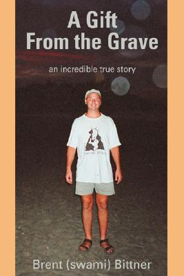 A Gift from the Grave: An Incredible True Story  by  Brent (Swami) Bittner