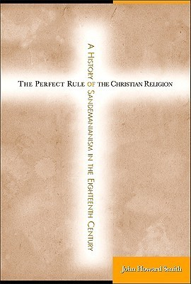 The Perfect Rule of the Christian Religion: A History of Sandemanianism in the Eighteenth Century John Howard Smith