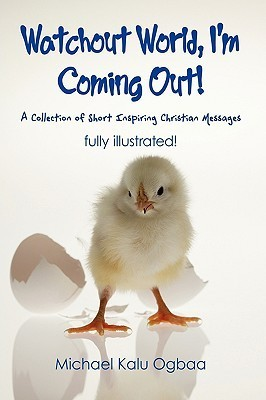 Watchout World, Im Coming Out!: A Collection of Short Inspiring Christian Messages  by  Kalu Ogbaa Michael Kalu Ogbaa