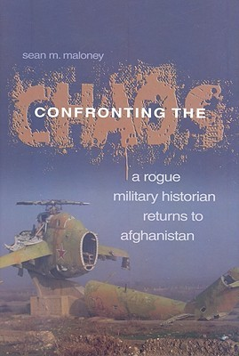 Confronting the Chaos: A Rogue Military Historian Returns to Afghanistan  by  Sean M. Maloney