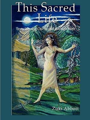 This Sacred Life, Transforming Our World Through Birth...  by  zuki abbott