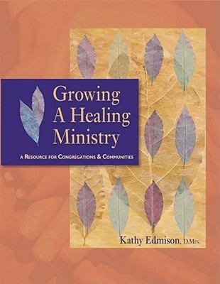 Growing a Healing Ministry: A Resource for Congregations and Communities K. Edmison