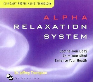 Alpha Relaxation System: Soothe Your Body Calm Your Mind Enhance Your Health Jeffrey Thompson
