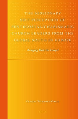 The Missionary Self Perception Of Pentecostal/Charismatic Church Leaders From The Global South In Europe  by  Claudia Wahrisch-Oblau