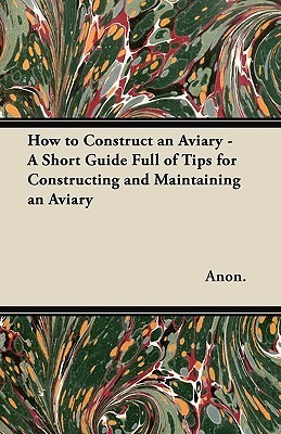 How to Construct an Aviary - A Short Guide Full of Tips for Constructing and Maintaining an Aviary Anonymous