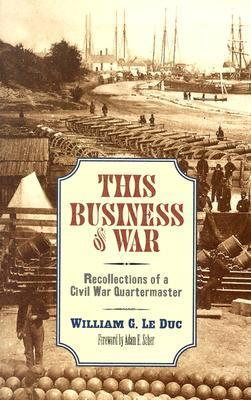 This Business of War: Recollections of a Civil War Quartermaster  by  William G. Le Duc