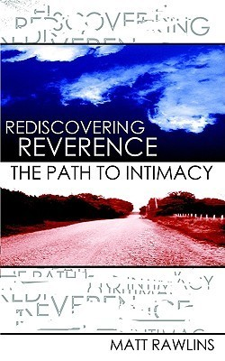 Rediscovering Revernce, the Path to Intimacy Matt L. Rawlins