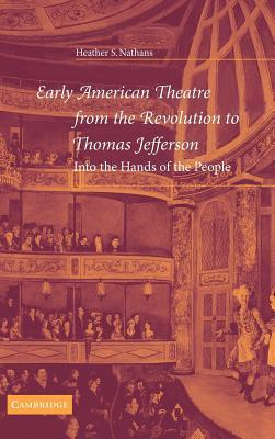Early American Theatre from the Revolution to Thomas Jefferson: Into the Hands of the People  by  Heather S. Nathans