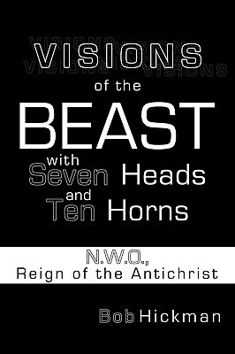Visions Of The Beast With Seven Heads And Ten Horns: N.W.O., Reign Of The Antichrist  by  Bob Hickman