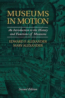 Museums in Motion: An Introduction to the History and Functions of Museums Edward P. Alexander