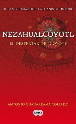 Nezahualcóyotl. El Despertar del Coyote Antonio Guadarrama Collado