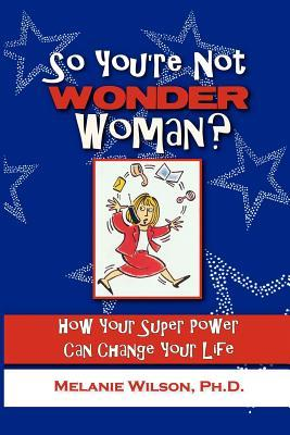 So Youre Not Wonder Woman?: How Your Super Power Can Change Your Life  by  Melanie Wilson
