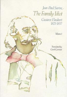 The Family Idiot 1: Gustave Flaubert 1821-1857 Jean-Paul Sartre