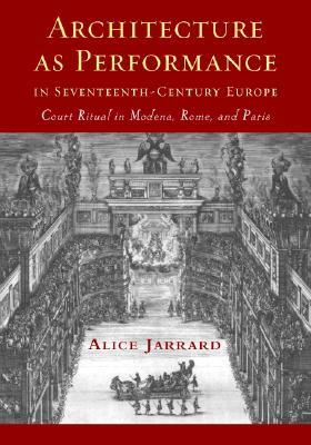 Architecture as Performance in Seventeenth-Century Europe: Court Ritual in Modena, Rome, and Paris  by  Alice Jarrard