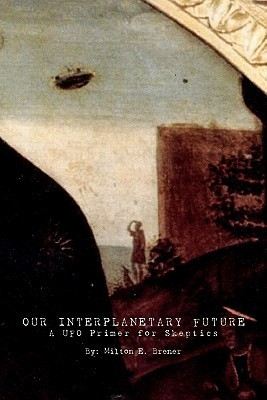 Our Interplanetary Future: A UFO Primer for Skeptics Milton E. Brener