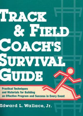 Track & Field Coachs Survival Guide: Practical Techniques and Materials for Building an Effective Program and Success in Every Event  by  Edward L. Wallace