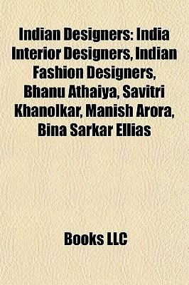 Indian Designers: India Interior Designers, Indian Fashion Designers, Bhanu Athaiya, Savitri Khanolkar, Manish Arora, Bina Sarkar Ellias Books LLC