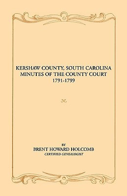 Kershaw County, South Carolina Minutes of the County Court, 1791-1799 Brent Holcomb