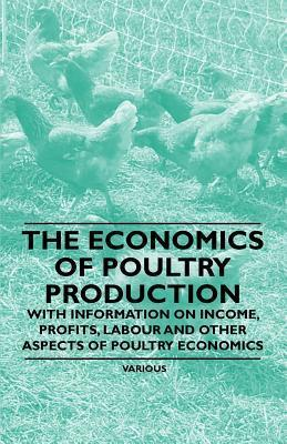 The Economics of Poultry Production - With Information on Income, Profits, Labour and Other Aspects of Poultry Economics Various