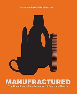 Manufractured: The Conspicuous Transformation of Everyday Objects  by  Steven Skov Holt