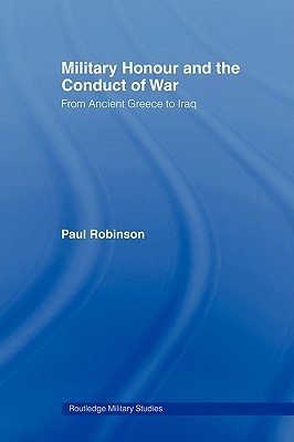 Military Honour and the Conduct of War: From Ancient Greece to Iraq Paul    Robinson