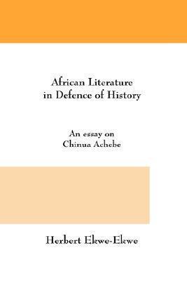 African Literature in Defence of History. an Essay on Chinua Achebe Herbert Ekwe-Ekwe