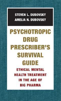Psychotropic Drug Prescribers Survival Guide: Ethical Mental Health Treatment in the Age of Big Pharma Steven L. Dubovsky