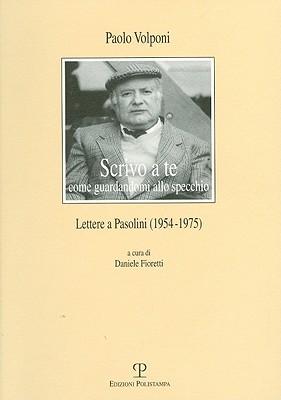 Scrivo a Te Come Guardandomi Allo Specchio: Lettere a Pasolini (1954-1975)  by  Daniele Fioretti