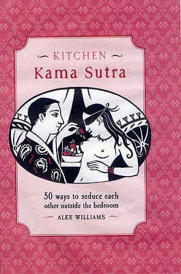 Kitchen Kama Sutra: 50 Ways To Seduce Each Other Outside The Bedroom  by  Alex J. Williams