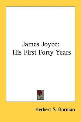 James Joyce: His First Forty Years Herbert S. Gorman