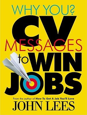 Why You? Cv Messages To Win Jobs  by  John Lees